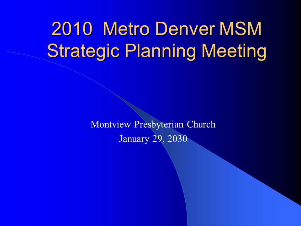 2010 Metro Denver MSM HIV Prevention Profile Content: Estimated Population Size Basic Epidemiological Information Description of Funded Programs that Target Metro Denver MSM Potential Impact of the Funded Service Metro Denver MSM Strategic Planning Meeting, January 29, 2009
