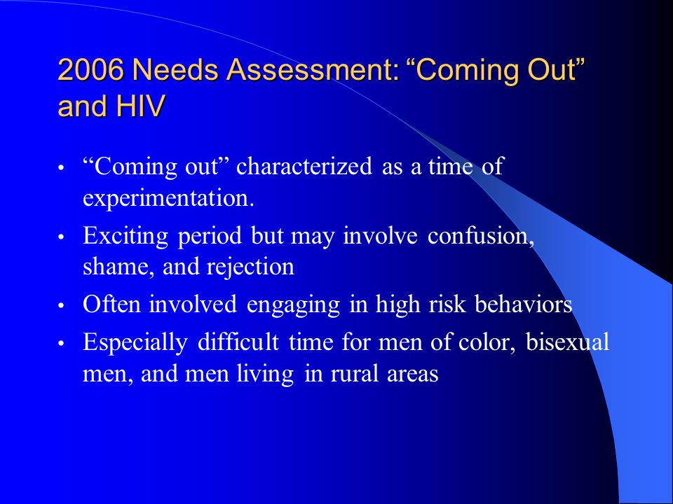 2006 Needs Assessment: Coming Out and HIV Coming out characterized as a time of experimentation.