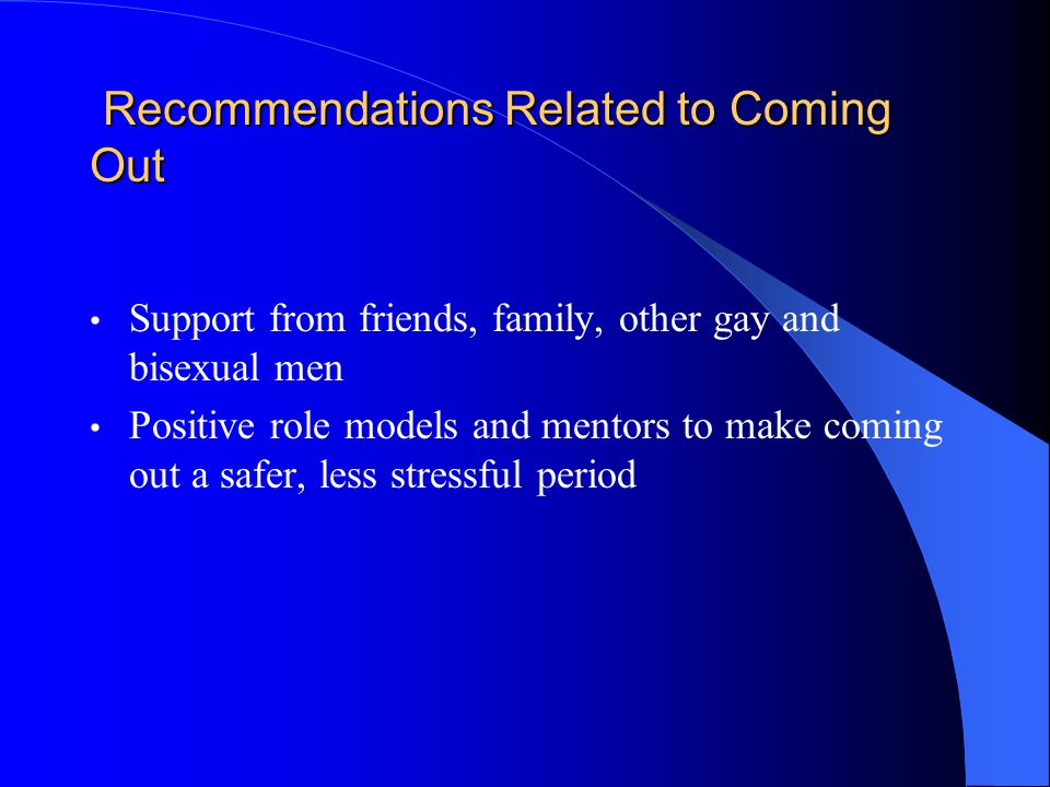 Recommendations Related to Coming Out Recommendations Related to Coming Out Support from friends, family, other gay and bisexual men Positive role models and mentors to make coming out a safer, less stressful period