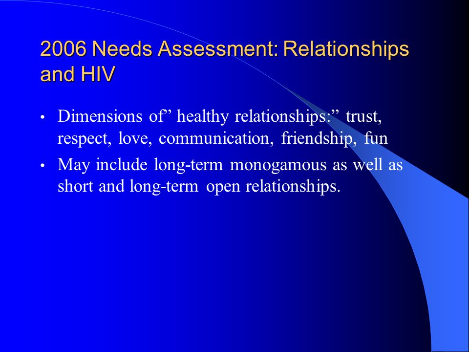 2006 Needs Assessment: Relationships and HIV Dimensions of healthy relationships: trust, respect, love, communication, friendship, fun May include long-term monogamous as well as short and long-term open relationships.
