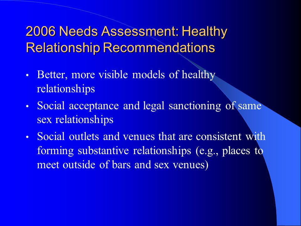 2006 Needs Assessment: Healthy Relationship Recommendations Better, more visible models of healthy relationships Social acceptance and legal sanctioning of same sex relationships Social outlets and venues that are consistent with forming substantive relationships (e.g., places to meet outside of bars and sex venues)
