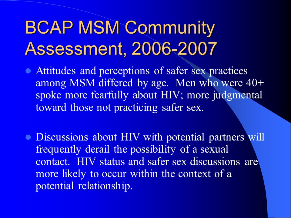 BCAP MSM Community Assessment, 2006-2007 Attitudes and perceptions of safer sex practices among MSM differed by age.