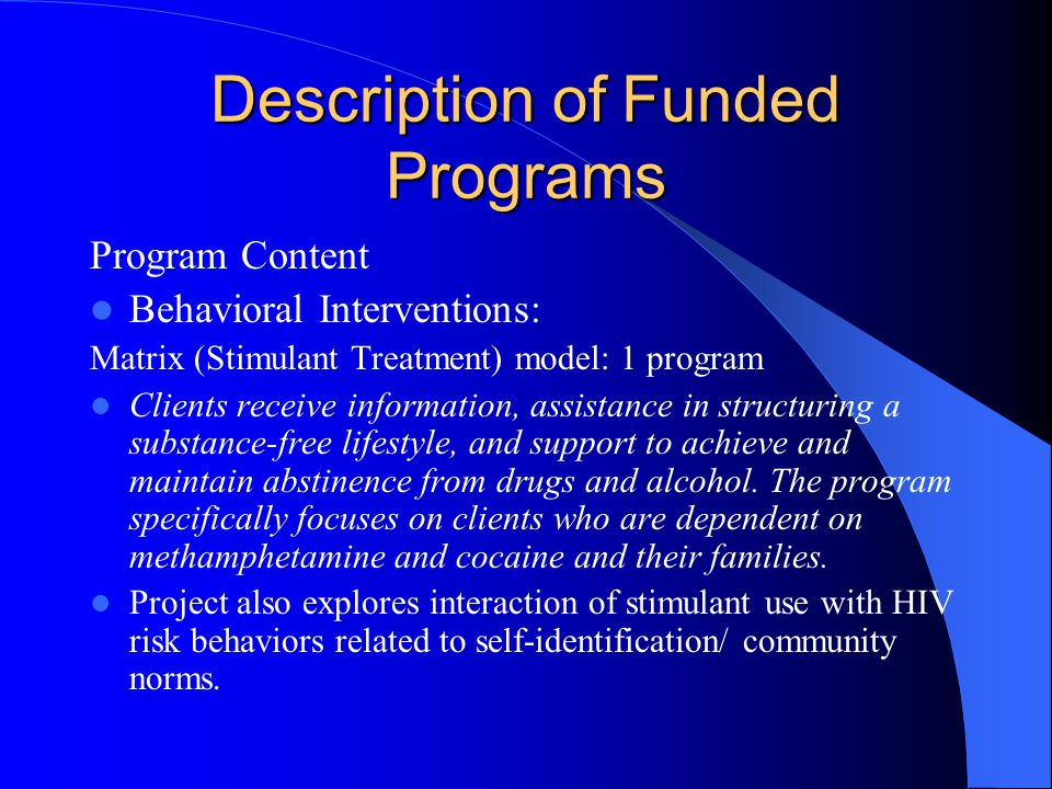 Description of Funded Programs Program Content Behavioral Interventions: Matrix (Stimulant Treatment) model: 1 program Clients receive information, assistance in structuring a substance-free lifestyle, and support to achieve and maintain abstinence from drugs and alcohol.