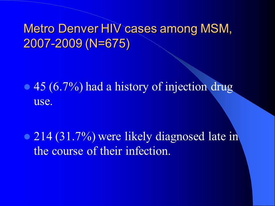 Metro Denver HIV cases among MSM, 2007-2009 (N=675) 45 (6.7%) had a history of injection drug use.