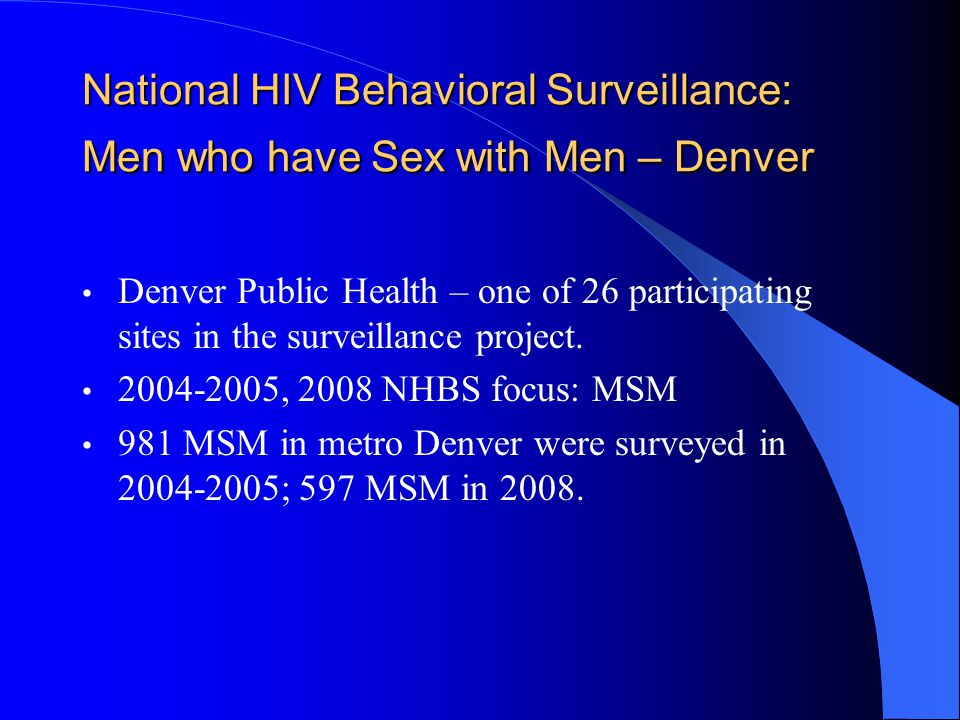 Denver NHBS MSM Findings Partner Type (2004-2005) Main partner last 12 months650 (66.3%) Casual partner last 12 months580 (59.1%) Main and casual partner376 (38.3%) MSM reported meeting casual sex partners in bars/clubs (~48%) more frequently than on the Internet (~10%) or in a bathhouse (~10%).