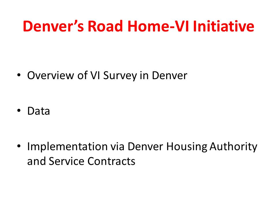 Denver's Road Home-VI Initiative Overview of VI Survey in Denver Data Implementation via Denver Housing Authority and Service Contracts
