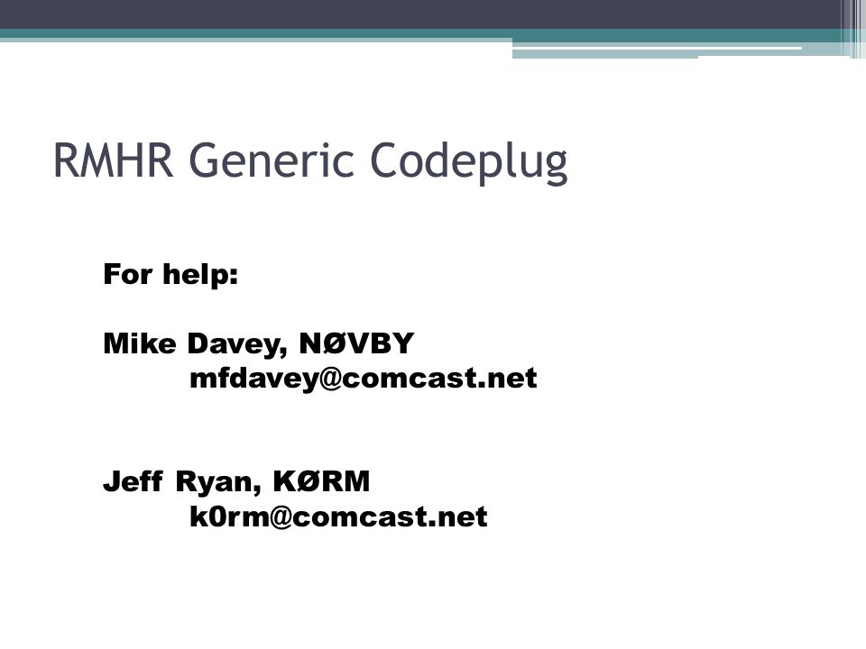 RMHR Generic Codeplug For help: Mike Davey, NØVBY mfdavey@comcast.net Jeff Ryan, KØRM k0rm@comcast.net