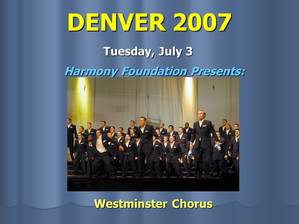 DENVER 2007 Tuesday, July 3 Harmony Foundation Presents: Westminster Chorus Westminster Chorus