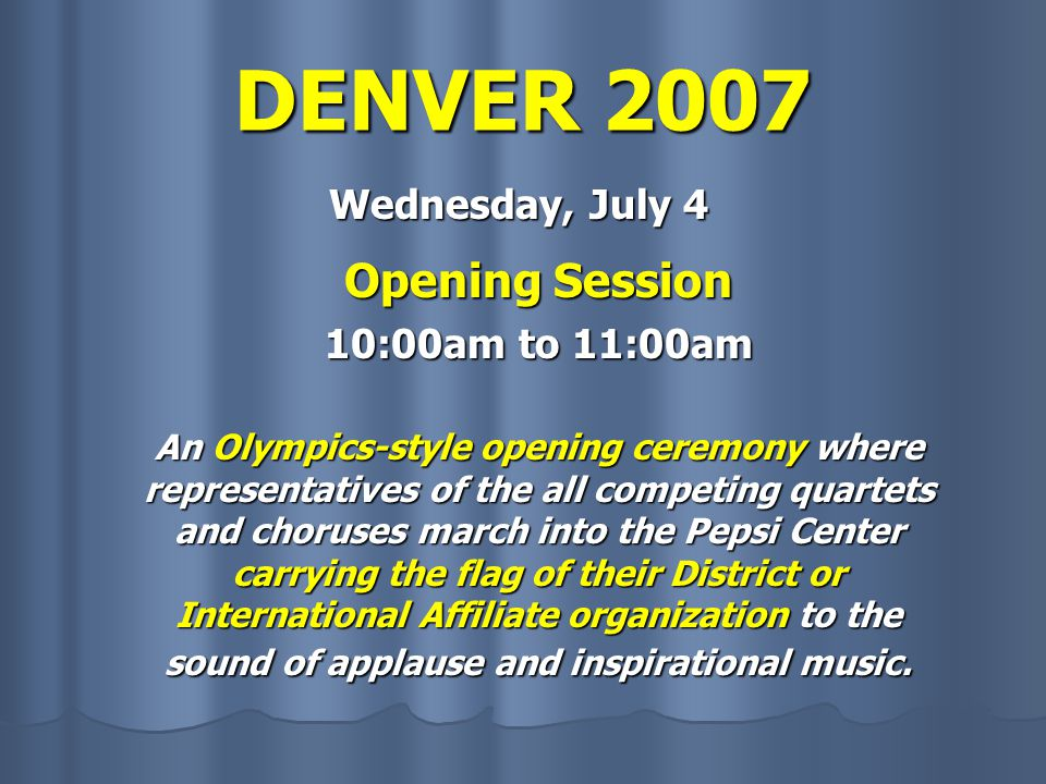 DENVER 2007 Wednesday, July 4 Opening Session 10:00am to 11:00am An Olympics-style opening ceremony where representatives of the all competing quartets and choruses march into the Pepsi Center carrying the flag of their District or International Affiliate organization to the sound of applause and inspirational music.