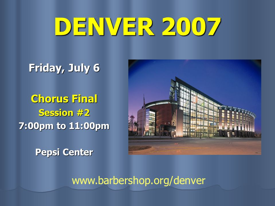 DENVER 2007 Friday, July 6 Chorus Final Session #2 7:00pm to 11:00pm Pepsi Center www.barbershop.org/denver