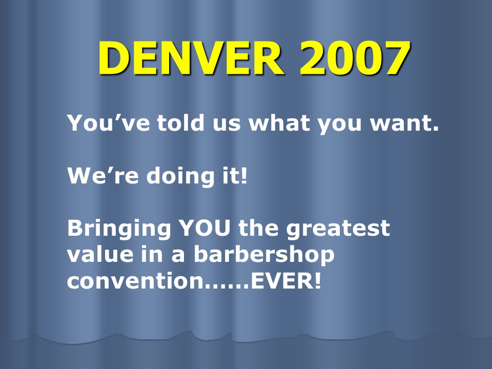 DENVER 2007 If you've never been to an International Barbershop Convention – you won't believe how much fun we can pack into a week of barbershop.