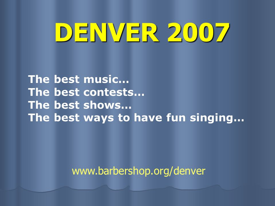 DENVER 2007 The best music… The best contests… The best shows… The best ways to have fun singing… www.barbershop.org/denver