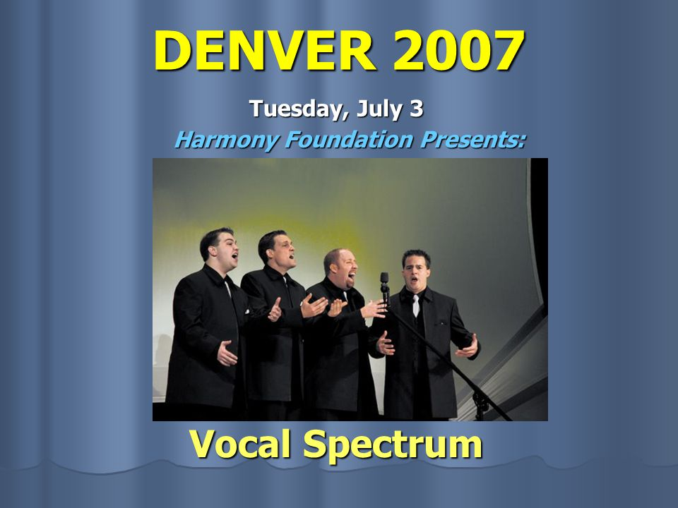 DENVER 2007 Tuesday, July 3 Harmony Foundation Presents: Vocal Spectrum