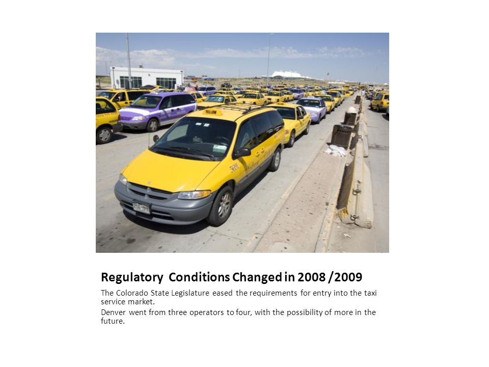 Regulatory Conditions Changed in 2008 /2009 The Colorado State Legislature eased the requirements for entry into the taxi service market. Denver went