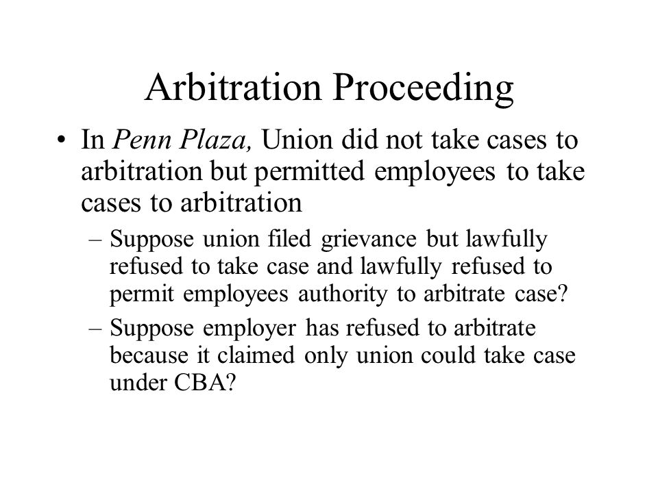 Arbitration Proceeding In Penn Plaza, Union did not take cases to arbitration but permitted employees to take cases to arbitration –Suppose union file