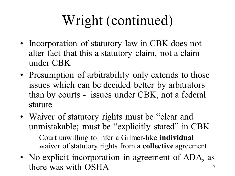 5 Wright (continued) Incorporation of statutory law in CBK does not alter fact that this a statutory claim, not a claim under CBK Presumption of arbit