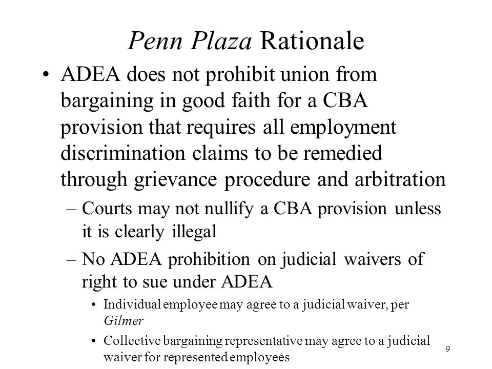 Penn Plaza Rationale (cont.) Gardner-Denver –addressed question of whether an arbitration provision could preclude an employee from pursuing a subsequent statutory claim No requirement in CBA that discrimination claims must be submitted to grievance and arbitration procedure –did not address question of whether CBA that requires arbitration of such claims enforceable Penn Plaza does not involve a waiver of statutory right to remedy ADEA claims, only a change in forum
