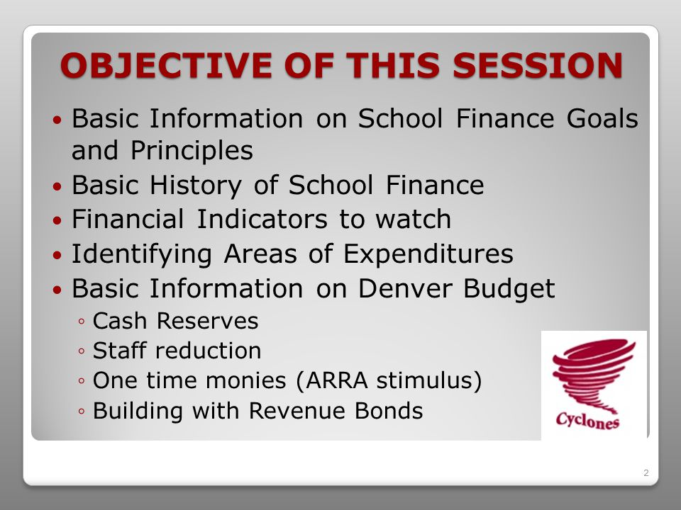 2 OBJECTIVE OF THIS SESSION Basic Information on School Finance Goals and Principles Basic History of School Finance Financial Indicators to watch Identifying Areas of Expenditures Basic Information on Denver Budget ◦Cash Reserves ◦Staff reduction ◦One time monies (ARRA stimulus) ◦Building with Revenue Bonds