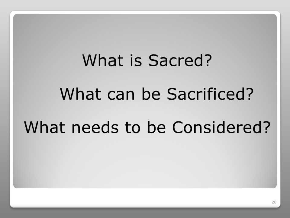 28 What is Sacred What can be Sacrificed What needs to be Considered