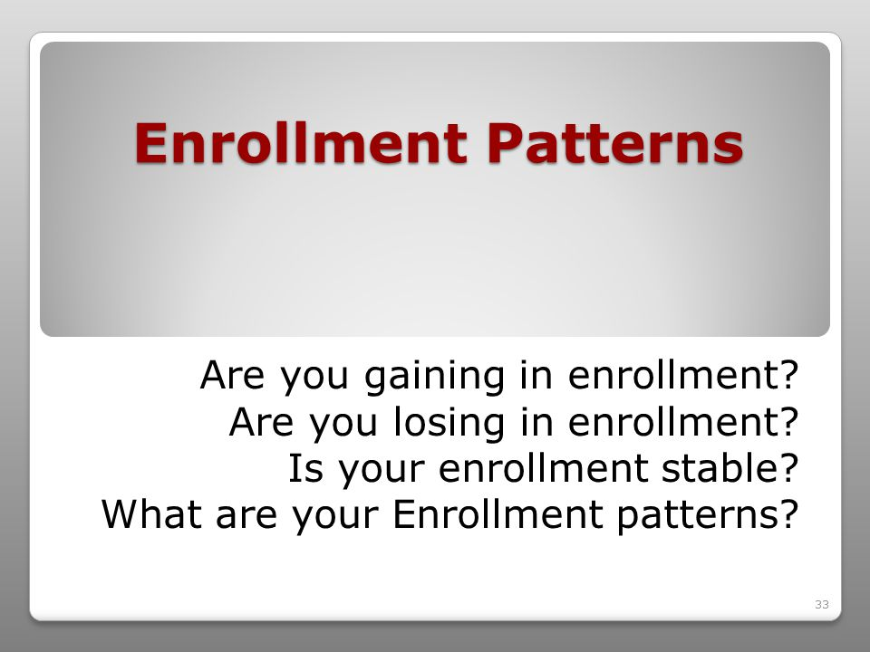 33 Enrollment Patterns Are you gaining in enrollment.