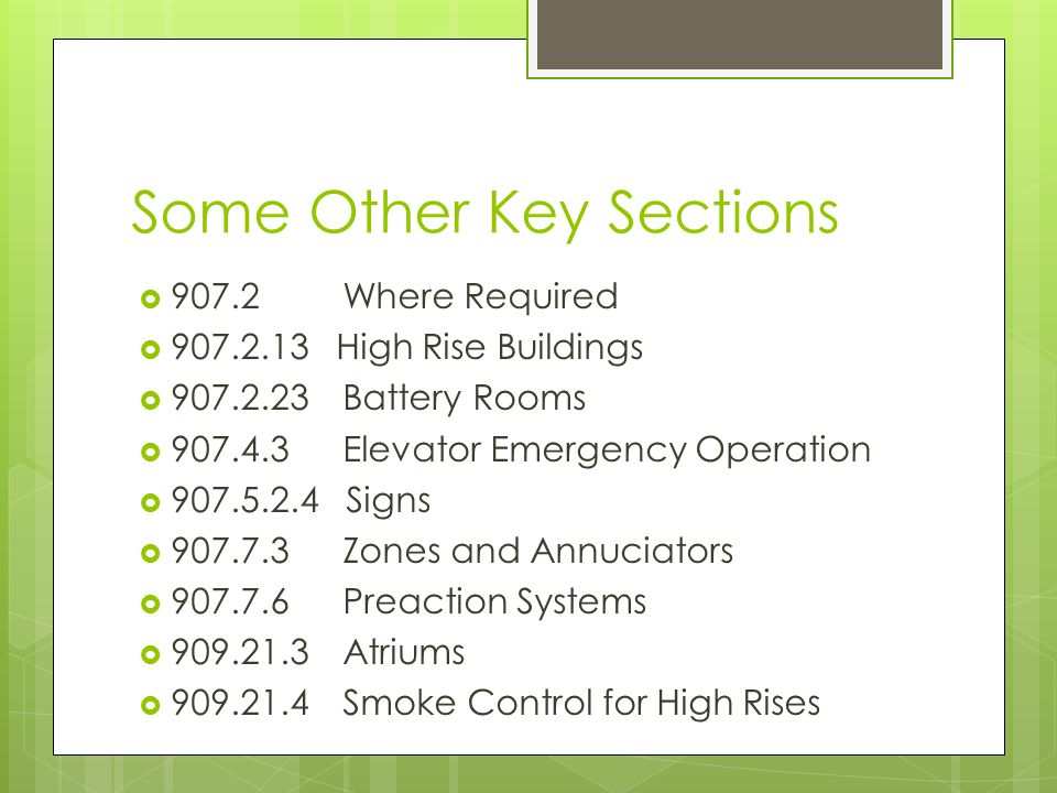 Some Other Key Sections  907.2 Where Required  907.2.13 High Rise Buildings  907.2.23 Battery Rooms  907.4.3Elevator Emergency Operation  907.5.2