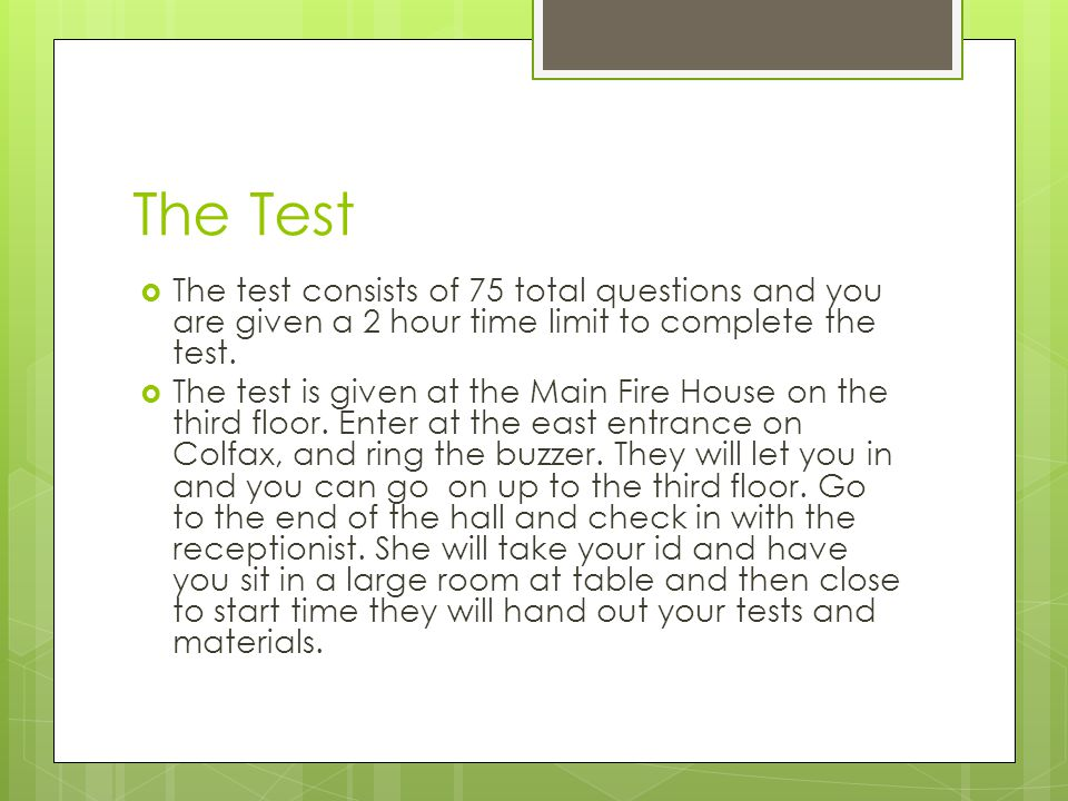 The Test  The test consists of 75 total questions and you are given a 2 hour time limit to complete the test.  The test is given at the Main Fire Ho