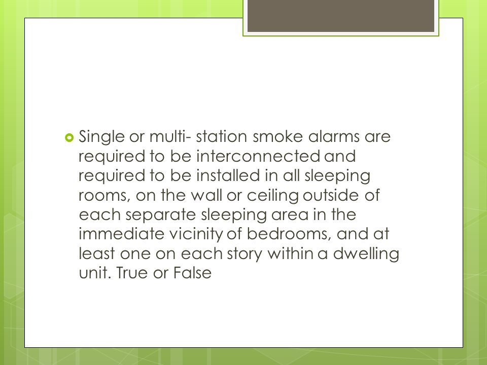  Single or multi- station smoke alarms are required to be interconnected and required to be installed in all sleeping rooms, on the wall or ceiling o