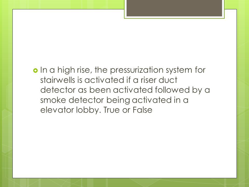  In a high rise, the pressurization system for stairwells is activated if a riser duct detector as been activated followed by a smoke detector being