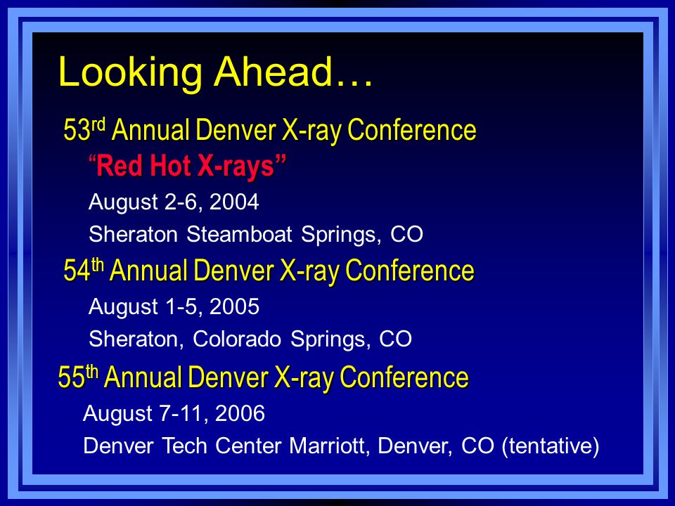 Looking Ahead… 53 rd Annual Denver X-ray Conference Red Hot X-rays August 2-6, 2004 Sheraton Steamboat Springs, CO 54 th Annual Denver X-ray Conference August 1-5, 2005 Sheraton, Colorado Springs, CO 55 th Annual Denver X-ray Conference August 7-11, 2006 Denver Tech Center Marriott, Denver, CO (tentative)