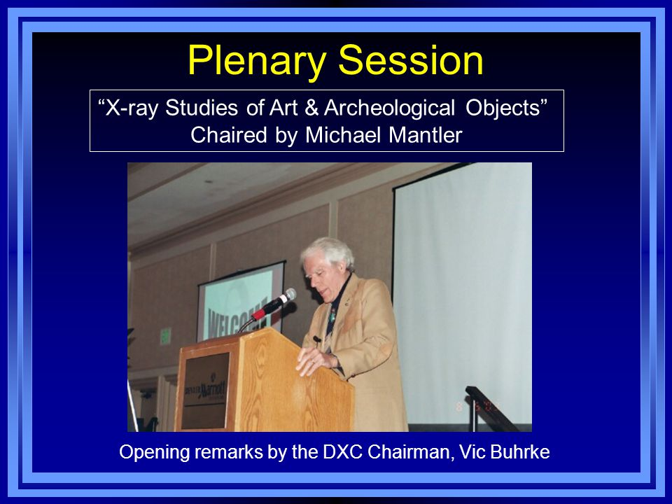 Plenary Session X-ray Studies of Art & Archeological Objects Chaired by Michael Mantler Opening remarks by the DXC Chairman, Vic Buhrke
