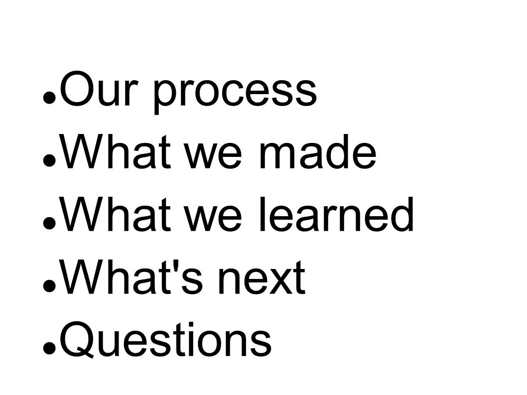 Our process What we made What we learned What s next Questions