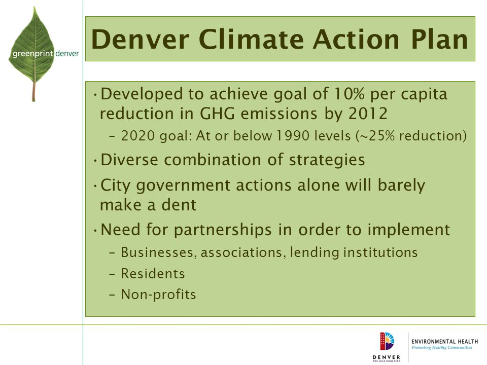 Denver Climate Action Plan Developed to achieve goal of 10% per capita reduction in GHG emissions by 2012 –2020 goal: At or below 1990 levels (~25% reduction) Diverse combination of strategies City government actions alone will barely make a dent Need for partnerships in order to implement –Businesses, associations, lending institutions –Residents –Non-profits