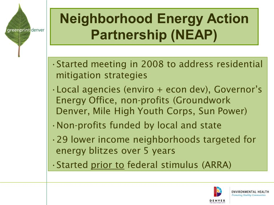 Neighborhood Energy Action Partnership (NEAP) Started meeting in 2008 to address residential mitigation strategies Local agencies (enviro + econ dev), Governor's Energy Office, non-profits (Groundwork Denver, Mile High Youth Corps, Sun Power) Non-profits funded by local and state 29 lower income neighborhoods targeted for energy blitzes over 5 years Started prior to federal stimulus (ARRA)