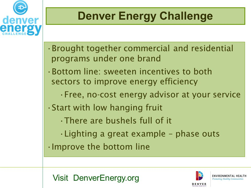 Denver Energy Challenge Brought together commercial and residential programs under one brand Bottom line: sweeten incentives to both sectors to improve energy efficiency Free, no-cost energy advisor at your service Start with low hanging fruit There are bushels full of it Lighting a great example – phase outs Improve the bottom line Visit DenverEnergy.org