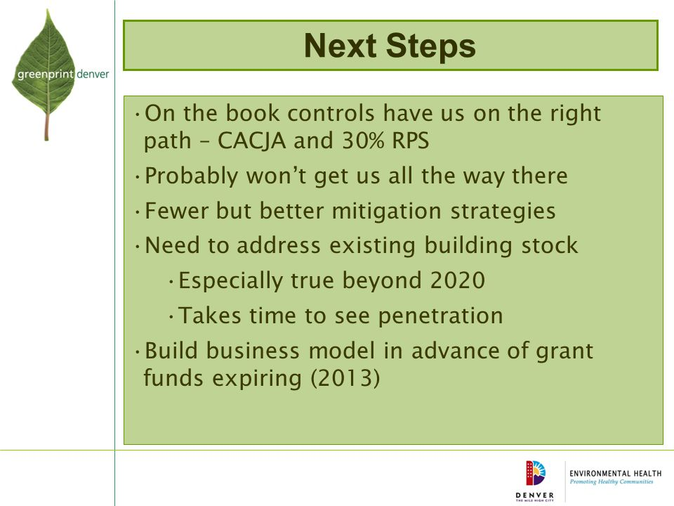 Next Steps On the book controls have us on the right path – CACJA and 30% RPS Probably won't get us all the way there Fewer but better mitigation strategies Need to address existing building stock Especially true beyond 2020 Takes time to see penetration Build business model in advance of grant funds expiring (2013)