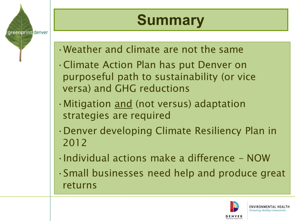 Summary Weather and climate are not the same Climate Action Plan has put Denver on purposeful path to sustainability (or vice versa) and GHG reductions Mitigation and (not versus) adaptation strategies are required Denver developing Climate Resiliency Plan in 2012 Individual actions make a difference – NOW Small businesses need help and produce great returns