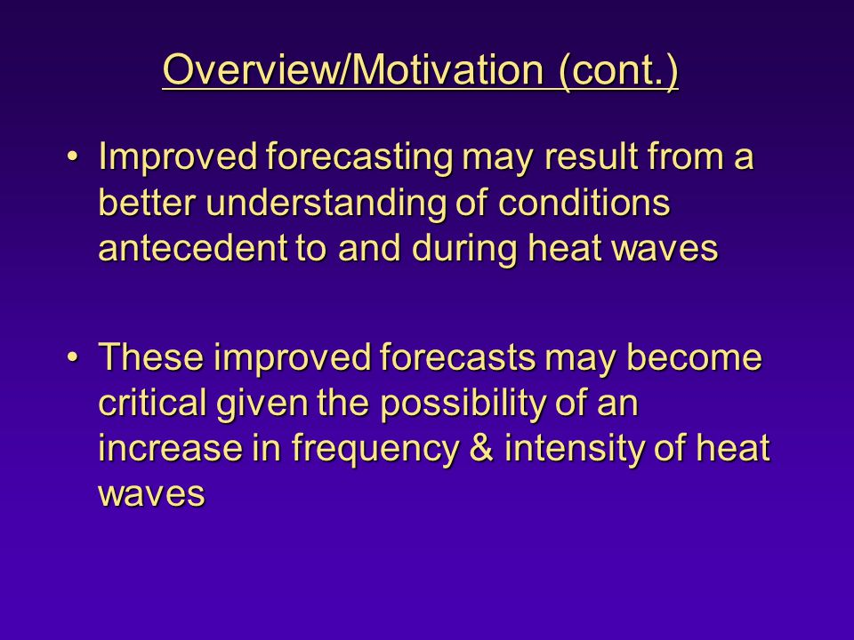 Overview/Motivation (cont.) Improved forecasting may result from a better understanding of conditions antecedent to and during heat wavesImproved forecasting may result from a better understanding of conditions antecedent to and during heat waves These improved forecasts may become critical given the possibility of an increase in frequency & intensity of heat wavesThese improved forecasts may become critical given the possibility of an increase in frequency & intensity of heat waves