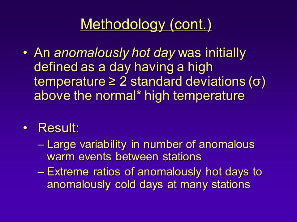 Methodology (cont.) An anomalously hot day was initially defined as a day having a high temperature ≥ 2 standard deviations (σ) above the normal* high temperatureAn anomalously hot day was initially defined as a day having a high temperature ≥ 2 standard deviations (σ) above the normal* high temperature Result: Result: –Large variability in number of anomalous warm events between stations –Extreme ratios of anomalously hot days to anomalously cold days at many stations