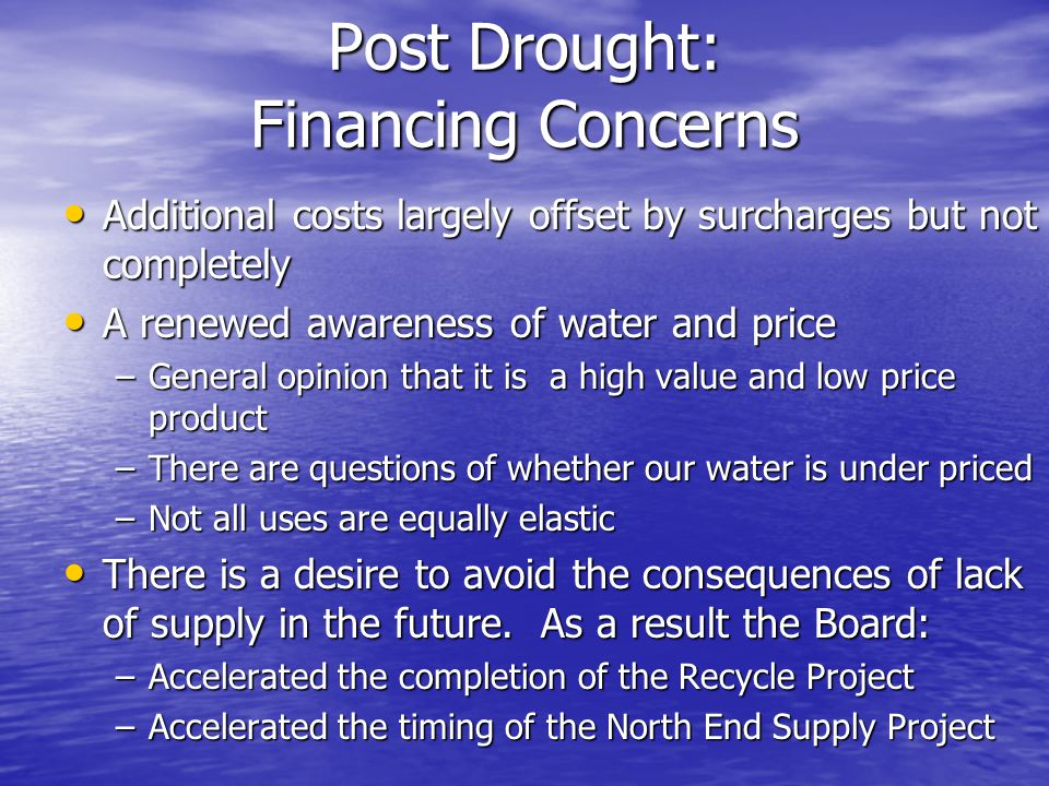 Post Drought: Financing Concerns Additional costs largely offset by surcharges but not completely Additional costs largely offset by surcharges but not completely A renewed awareness of water and price A renewed awareness of water and price –General opinion that it is a high value and low price product –There are questions of whether our water is under priced –Not all uses are equally elastic There is a desire to avoid the consequences of lack of supply in the future.