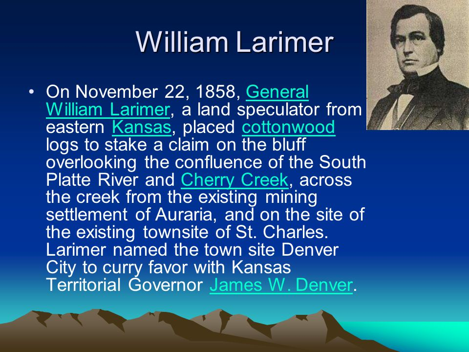 William Larimer On November 22, 1858, General William Larimer, a land speculator from eastern Kansas, placed cottonwood logs to stake a claim on the bluff overlooking the confluence of the South Platte River and Cherry Creek, across the creek from the existing mining settlement of Auraria, and on the site of the existing townsite of St.