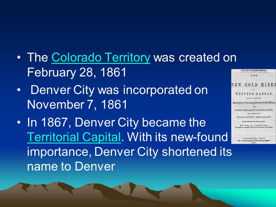 The Colorado Territory was created on February 28, 1861Colorado Territory Denver City was incorporated on November 7, 1861 In 1867, Denver City became the Territorial Capital.