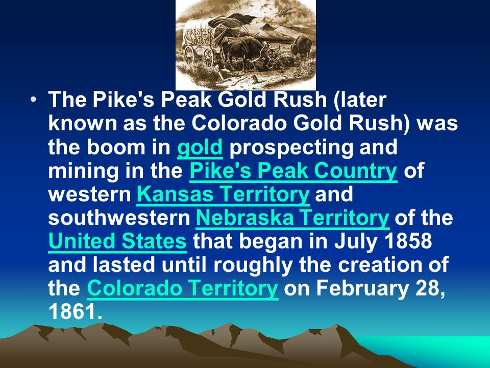 The Pike s Peak Gold Rush (later known as the Colorado Gold Rush) was the boom in gold prospecting and mining in the Pike s Peak Country of western Kansas Territory and southwestern Nebraska Territory of the United States that began in July 1858 and lasted until roughly the creation of the Colorado Territory on February 28, 1861.goldPike s Peak CountryKansas TerritoryNebraska Territory United StatesColorado Territory