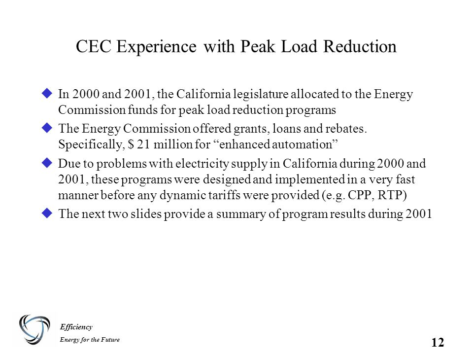 Efficiency Energy for the Future 12 CEC Experience with Peak Load Reduction uIn 2000 and 2001, the California legislature allocated to the Energy Commission funds for peak load reduction programs uThe Energy Commission offered grants, loans and rebates.