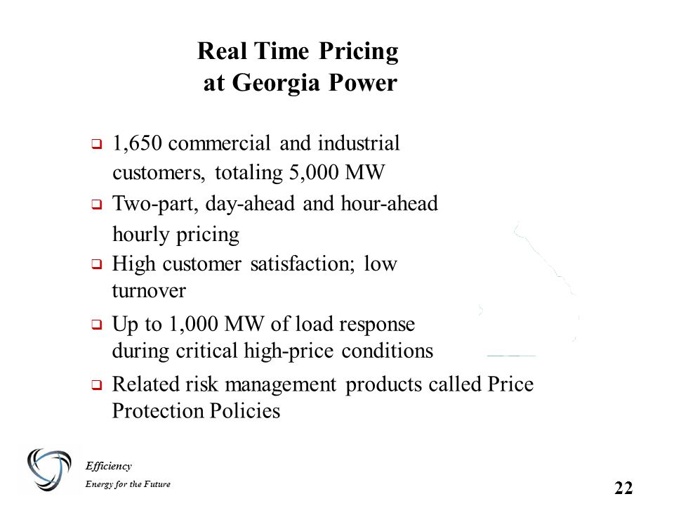 Efficiency Energy for the Future 22 Real Time Pricing at Georgia Power  1,650 commercial and industrial customers, totaling 5,000 MW  Two-part, day-ahead and hour-ahead hourly pricing  High customer satisfaction; low turnover  Up to 1,000 MW of load response during critical high-price conditions  Related risk management products called Price Protection Policies