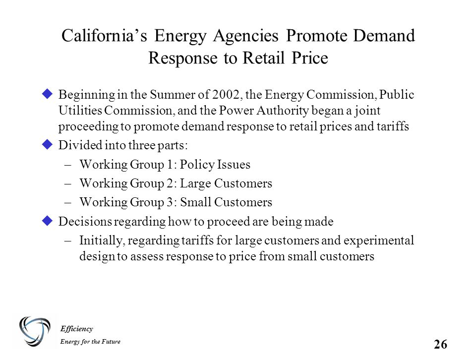 Efficiency Energy for the Future 26 California's Energy Agencies Promote Demand Response to Retail Price uBeginning in the Summer of 2002, the Energy Commission, Public Utilities Commission, and the Power Authority began a joint proceeding to promote demand response to retail prices and tariffs uDivided into three parts: –Working Group 1: Policy Issues –Working Group 2: Large Customers –Working Group 3: Small Customers uDecisions regarding how to proceed are being made –Initially, regarding tariffs for large customers and experimental design to assess response to price from small customers