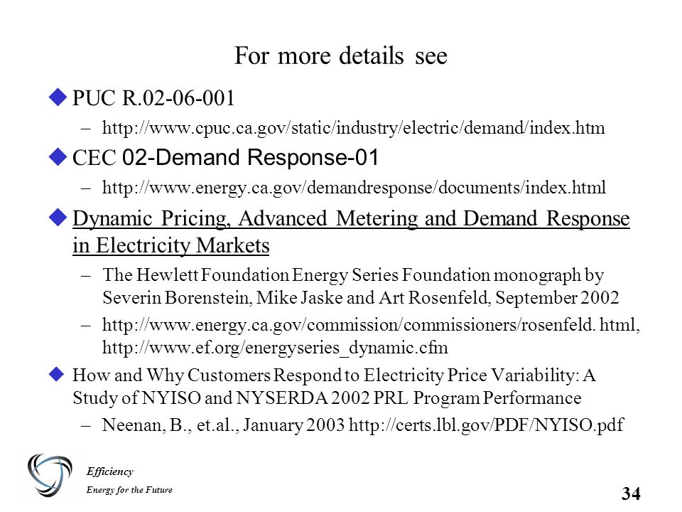 Efficiency Energy for the Future 34 For more details see uPUC R.02-06-001 –http://www.cpuc.ca.gov/static/industry/electric/demand/index.htm  CEC 02-Demand Response-01 –http://www.energy.ca.gov/demandresponse/documents/index.html uDynamic Pricing, Advanced Metering and Demand Response in Electricity Markets –The Hewlett Foundation Energy Series Foundation monograph by Severin Borenstein, Mike Jaske and Art Rosenfeld, September 2002 –http://www.energy.ca.gov/commission/commissioners/rosenfeld.