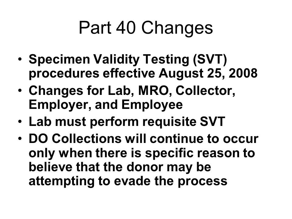 Part 40 Changes Specimen Validity Testing (SVT) procedures effective August 25, 2008 Changes for Lab, MRO, Collector, Employer, and Employee Lab must perform requisite SVT DO Collections will continue to occur only when there is specific reason to believe that the donor may be attempting to evade the process