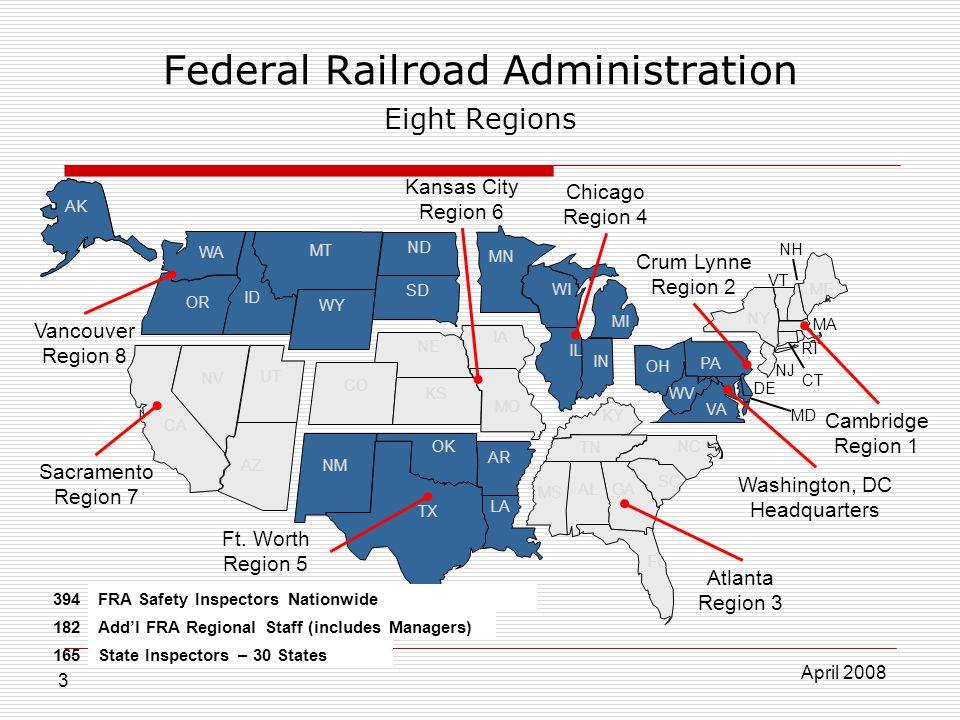 April 2008 3 Federal Railroad Administration Eight Regions AL AK AZ AR CA CO CT DE Washington, DC Headquarters FL GA ID IL IN IA KS KY LA ME MD MA MI