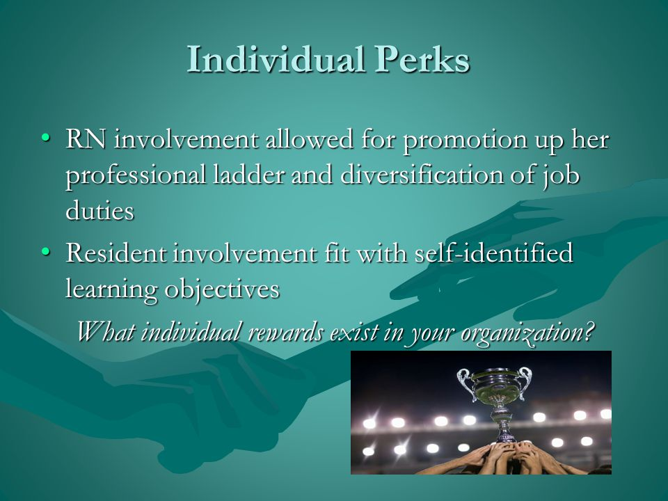 Individual Perks RN involvement allowed for promotion up her professional ladder and diversification of job duties RN involvement allowed for promotion up her professional ladder and diversification of job duties Resident involvement fit with self-identified learning objectives Resident involvement fit with self-identified learning objectives What individual rewards exist in your organization?
