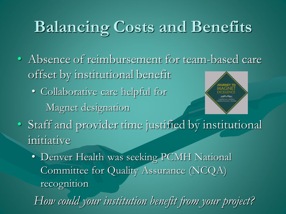 Balancing Costs and Benefits Absence of reimbursement for team-based care offset by institutional benefit Absence of reimbursement for team-based care offset by institutional benefit Collaborative care helpful for Collaborative care helpful for Magnet designation Staff and provider time justified by institutional initiative Staff and provider time justified by institutional initiative Denver Health was seeking PCMH National Committee for Quality Assurance (NCQA) recognition Denver Health was seeking PCMH National Committee for Quality Assurance (NCQA) recognition How could your institution benefit from your project?